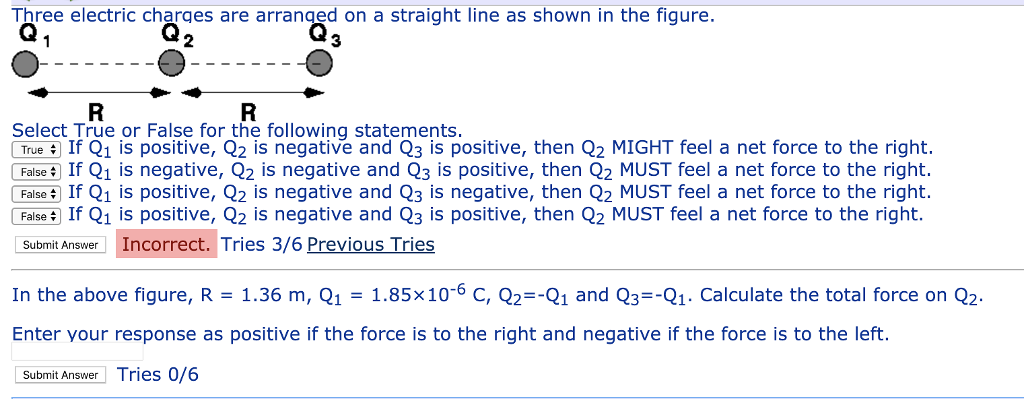 Three electric charges are arranaed on a straight line as shown in the figure. 3 Select True or False for the following statements TrueIf Q1 is positive, Q2 is negative and Q3 is positive, then Q2 MIGHT feel a net force to the right. FalseIf Q1 is negative, Q2 is negative and Q3 is positive, then Q2 MUST feel a net force to the right. FaiseIf Q1 is positive, Q2 is negative and Q3 is negative, then Q2 MUST feel a net force to the right. FaiseIf Q1 is positive, Q2 is negative and Q3 is positive, then Q2 MUST feel a net force to the right. Submit Answer Incorrect. Tries 3/6 Previous Tries In the above figure, R-1.36 m, Q1-1.85x106 C,1 and Q3-Q1. Calculate the total force on Q2 Enter your response as positive if the force is to the right and negative if the force is to the left. Submit Answer Tries 0/6