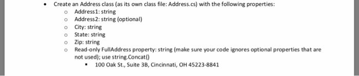 Create an Address class (as its own class file: Address.cs) with the following properties: o Address1: string o Address2: string (optional) o City: string o State: string o Zip: string o Read-only FullAddress property: string (make sure your code ignores optional properties that are not used); use string.Concat0) 100 Oak St., Suite 3B, Cincinnati, OH 45223-8841