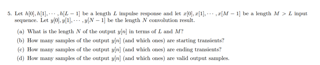 5. Let h[0)],h[1], .. ,h[L - 1] be a length L impulse response and let x[0],r[1],--- ,x[M - 1] be a length M > L input sequence. Let ylO,1],. vN -1] be the length N convolution result (a) What is the length N of the output y[n] in terms of L and M? (b) How many samples of the output y[n] (and which ones) are starting transients? (c) How many samples of the output y[n] (and which ones) are ending transients? (d) How many samples of the output vin] (and which ones) are valid output samples.