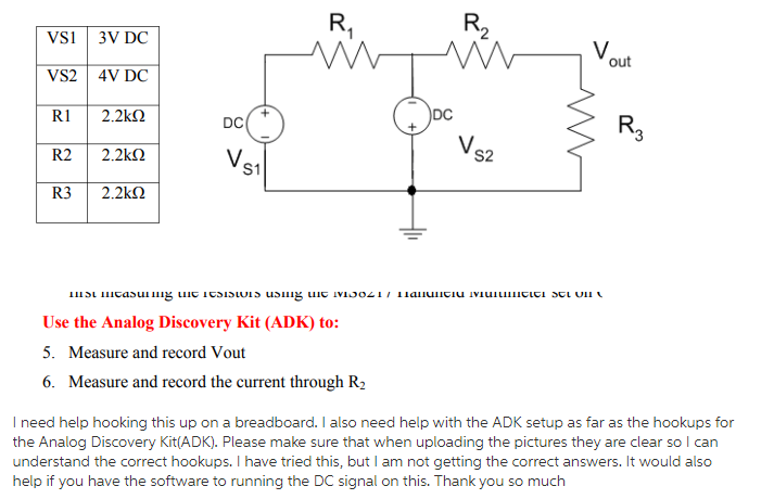 VSI 3V DC VS2 4V DC R 2.2k2 R22.2k2 R32.2k2 out DC DC V. S2 S1 Use the Analog Discovery Kit (ADK) to: 5. Measure and record Vout 6. Measure and record the current through R2 I need help hooking this up on a breadboard. I also need help with the ADK setup as far as the hookups for the Analog Discovery Kit(ADK). Please make sure that when uploading the pictures they are clear so l can understand the correct hookups. I have tried this, but I am not getting the correct answers. It would also help if you have the software to running the DC signal on this. Thank you so much
