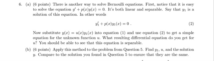 6. (a) 6 points) There is another way to solve Bernoulli equations. First, notice that it is easy to solve the equation y p(xy()0. Its both linear and separable. Say that yi is a solution of tis equation. In other words Now substitute y(x) u(z)n(x) into equation (1) and use equation (2) to get a simple equation for the unknown function u. What resulting differential equation do you get for u? You should be able to see that this equation is separable. (b) (6 points) Apply this method to the problem from Question 5. Find yi, u, and the solution y. Compare to the solution you found in Question 5 to ensure that they are the same.