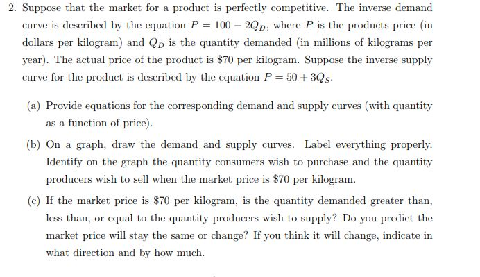 2. Suppose that the market for a product is perfectly competitive. The inverse demand curve is described by the equation P = 100-2QD, where P is the products price (in dollars per kilogram) and Q is the quantity demanded in llions of kilograms per year). The actual price of the product is S70 per kilogram. Suppose the inverse supply curve for the product is described by the equation P 50 + 3Qs (a) Provide equations for the corresponding demand and supply curves (with quantity as a function of price) (b) On a graph, draw the demand and supply curves. Label everything properly Identify on the graph the quantity consumers wish to purchase and the quantity producers wish to sell when the market price is $70 per kilogram. (c) If the market price is $70 per kilogram, is the quantity demanded greater than, less than, or equal to the quantity producers wish to supply? Do you predict the market price will stay the same or change? If you think it will change, indicate in what direction and by how much