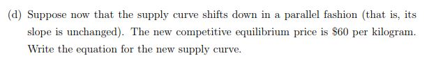 (d) Suppose now that the supply curve shifts down in a parallel fashion (that is, its slope is unchanged). The new competitive equilibrium price is S60 per kilogram Write the equation for the new supply curve.