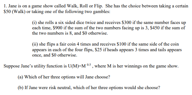 1. Jane is on a game show called Walk, Roll or Flip. She has the choice between taking a certain S50 (Walk) or taking one of the following two gambles: (i) she rolls a six sided dice twice and receives $300 if the same number faces up each time, $900 if the sum of the two numbers facing up is 3, S450 if the sum of the two numbers is 8, and $0 otherwise. (ii) she flips a fair coin 4 times and receives $100 if the same side of the coin appears in each of the four flips, $25 if heads appears 3 times and tails appears once, and SO otherwise. Suppose Janes utility function is U(M)-M05, where M is her winnings on the game show. (a) Which of her three options will Jane choose? (b) If Jane were risk neutral, which of her three options would she choose?
