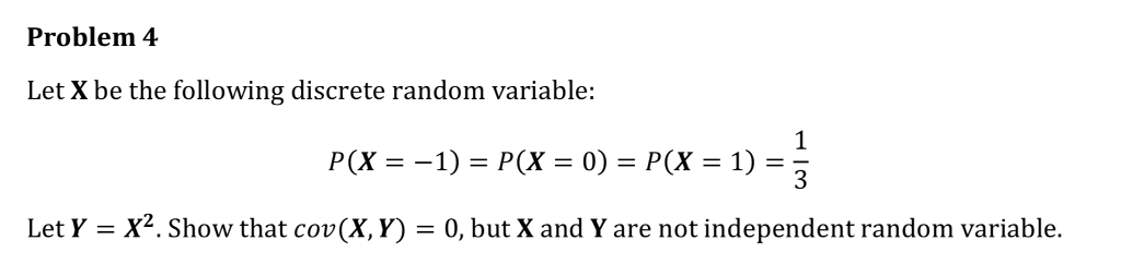 Problem 4 Let X be the following discrete random variable: P(X-1) = P(X = 0) = P(x-1) Let Y-X2. Show that cov(X, Y) 0, but X and Y are not independent random variable.