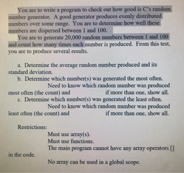 You are to write a program to check out how good is Cts random number generator. A good generator produces evenly distributed numbers over some range. You are to determine how well these numbers are dispersed between I and 100 You are to generate 20,000 random numbers between 1 and 100 and count how many times each number is produced. From this test you are to produce several results. a. Determine the average random number produced and its standard deviation. b. Determine which number(s) was generated the most often. Need to know which random number was produced if more than one, show all. most often (the count) and c. Determine which number(s) was generated the least often. Need to know which random number was produced if more than one, show all least often (the count) and Restrictions: Must use array(s). Must use functio The main program cannot have any array operators [ in the code. No array can be used in a global scope