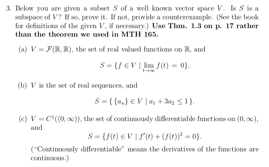 3. Below you are given a subset S of a well known vector space V. Is S is a subspace of V? If so, prove it. If not, provide a counterexample. (See the book for definitions of the given V, if necessary.) Use Thm. 1.3 on p. 17 rather than the theorem we used in MTH 165. (a) V FR, R), the set of real valued functions on R, and eV linm lim f(t) 0 (b) V is the set of real sequences, and (c) V-C((0,00)), the set of continuously differentiable functions on (0, 0o), and (Continuously differentiable means the derivatives of the functions are continuous.
