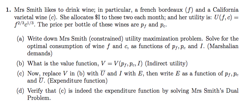 varietal wine (c). She allocates $1 to these two each month, and her utility is: U(f, c) = f2/3c1/3. The price per bottle of these wines are pf and pe. a) Write down Mrs Smith (constrained) utility maximization problem. Solve for the demands) (b) what is the value function, V-V(ру.ДМ (indirect utility) (c) Now, replace V in (b) with U and I with E, then write E as a function of Pf,pe and U. (Expenditure function) (d) Verify that (c) is indeed the expenditure function by solving Mrs Smiths Dual Problem