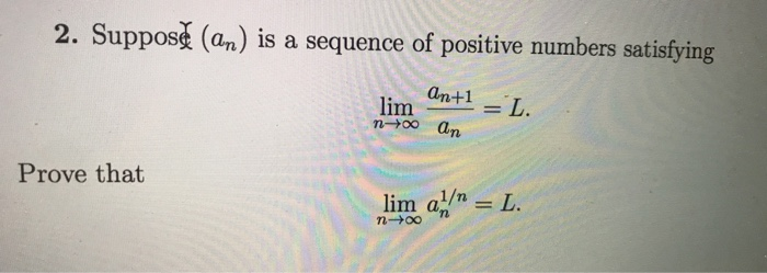 2. Suppose (an) is a sequence of positive numbers satisfyirg limE n-00 an Prove that n-oo