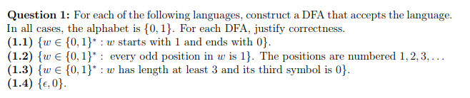 Question 1: For each of the following languages, construct a DFA that accepts the language. In all cases, the alphabet is {0, 1. For each DFA, justify correctness. (1.1) {w є {0, 1}* : w starts with 1 and ends with 03. (1.2) (0€ {0, 1) : every odd position in w is 1). The positions are numbered 1, 2, 3,.. ( 1.3) (v є {0, 1}* : w has length at least 3 and its third symbol is 0). (1.4) {e,0)