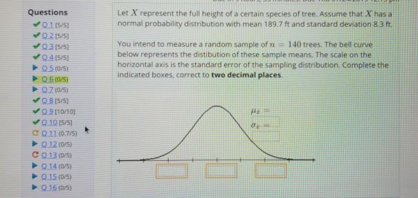 Questions 01 15/5 Let X represent the full height of a certain species of tree. Assume that X has a normal probability distribution with mean 189.7 ft and standard deviation 8.3 ft. You intend to measure a random sample of n 140 trees. The bell curve below represents the distibution of these sample means. The scale on the horizontal axis is the standard error of the sampling distribution. Complete the indicated boxes, correct to two decimal places 9315/5 C 01110775) 912(0/5) 11曲! QIS (05) Q16 (0/5)