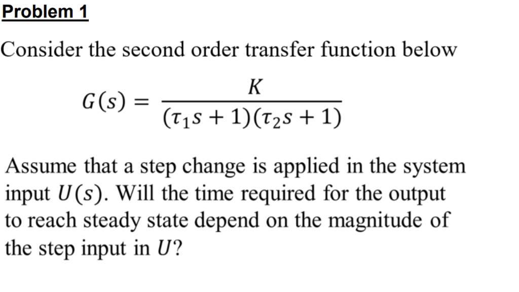 Problem 1 Consider the second order transfer function below (T1S + 1)(T2s + 1) Assume that a step change is applied in the sy