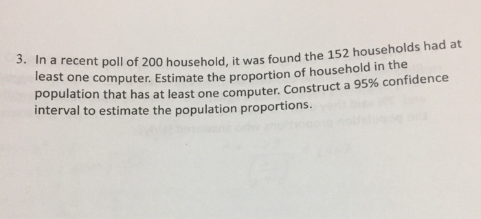 3. In a recent poll of 200 household, it was found the 1 52 households had at least one computer. Estimate the proportion of household in the population that has at least one computer. Construct a 95% confidence interval to estimate the population proportions.