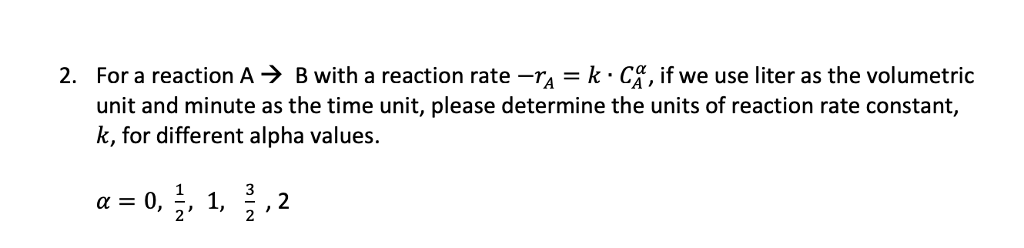 For a reaction A-) B with a reaction rate-TA-k . C. if we use liter as the volumetric unit and minute as the time unit, please determine the units of reaction rate constant, k, for different alpha values. 2. 3 2 2 2