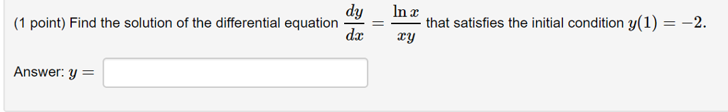 (1 point) Find the solution of the differential equation ^ that satisfies the initial condition (1)2 dy na dxxy Answer: y