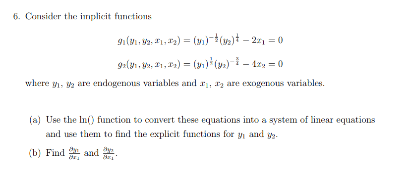 6. Consider the implicit functions where yi, y2 are endogenous variables and x1, x2 are exogenous variables. (a) Use the In() function to convert these equations into a system of linear equations and use them to find the explicit functions for yi and y2. (b) Find and BL