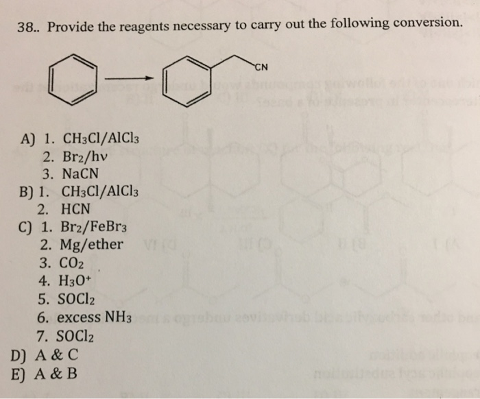 38. Provide the reagents necessary to carry out the following conversion. CN A) 1. CH3CI/AICl3 B) 1. CH3CI/AlCl3 C) 1. Br2/FeBr3 2. Br2/hv 3. NaCN 2. HCN 2. Mg/ether 3. CO2 4. H30+ 5. SOCI2 6. excess NH3 7. SOCl2 D) A & C E) A & B