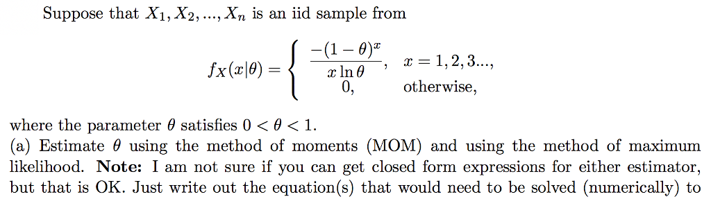 Suppose that Xi, X2,., Xn is an iid sample from (1- 0) In 0 0, X(T 0, herwise, where the parameter θ satisfies 0 θ 1. (a) Estimate θ using the method of moments (MOM) and using the method of maximum likelihood. Note: I am not sure if you can get closed form expressions for either estimator, but that is OK. Just write out the equation(s) that would need to be solved (numerically) to