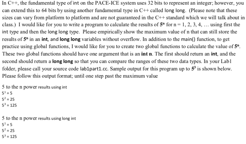 In C++, the fundamental type of int on the PACE-ICE system uses 32 bits to represent an integer; however, you can extend this to 64 bits by using another fundamental type in C+t called long long. (Please note that these sizes can vary from platform to platform and are not guaranteed in the C standard which we will talk about in class.) I would like for you to write a program to calculate the results of 5 for n-1,2, 3, 4,... using first the int type and then the long long type. Please empirically show the maximum value of n that can still store the results of 5 in an int, and long long variables without overflow. In addition to the main() function, to get practice using global functions, I would like for you to create two global functions to calculate the value of 5 These two global functions should have one argument that is an int n. The first should return an int, and the second should return a long long so that you can compare the ranges of these two data types. In your Labl folder, please call your source code lab1part1.cc. Sample output for this program up to 5 is shown below Please follow this output format; until one step past the maximum value 5 to the n power results using int 51-5 52 -25 53 = 125 5 to the n power results using long int 51-5 52-25 53-125