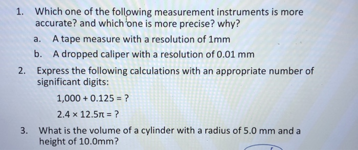 1. Which one of the following measurement instruments is more accurate? and which one is more precise? why? a. A tape measure with a resolution of 1mm b. A dropped caliper with a resolution of 0.01 mm Express the following calculations with an appropriate number of significant digits: 2. 1,000 0.125 ? 2.4 x 12.5? What is the volume of a cylinder with a radius of 5.0 mm and a height of 10.0mm? 3.