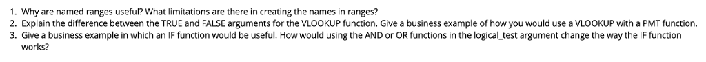 1. Why are named ranges useful? What limitations are there in creating the names in ranges? 2. Explain the difference between the TRUE and FALSE arguments for the VLOOKUP function. Give a business example of how you would use a VLOOKUP with a PMT function 3. Give a business example in which an IF function would be useful. How would using the AND or OR functions in the logical_test argument change the way the IF function works?