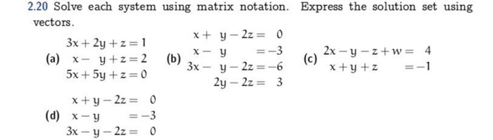 2.20 Solve each system using matrix notation. Express the solution set using vectors. x+ y-2z = 0 3x+2y + z = 1 x- 5x + 5y + z = 0 (c) 2x-y-z+w= x+y+z 4 =-1 y =-3 (a) y+z-2 (b)x- 2y -2z3 x+y-2z = x-y 3x-y-2z = 0 =-3 0 (d)