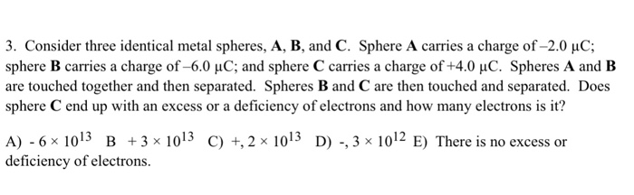 3. Consider three identical metal spheres, A, B, and C. Sphere A carries a charge of -2.0 HC; sphere B carries a charge of-60