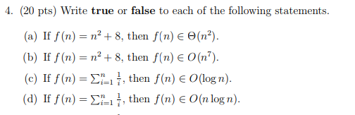 4. (20 pts) Write true or false to each of the following statements. (a) If f(n) n2 + 8, then f(n) e( ) (b) If f(n-n2 + 8, then f(n) є 0(n*). (c) If.f(n)-Σί=1 7, then f(n) E O(log n) (d) If f(n) = Σ-ı 1, then f(n) € 0(n log n). 74 i-1 7, then