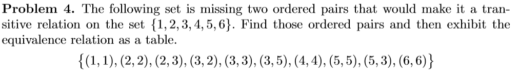 Problem 4. The following set is missing two ordered pairs that would make it a tran- sitive relation on the set 1,2, 3, 4,5,6). Find those ordered pairs and then exhibit the equivalence relation as a table.