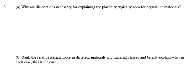 3. (a) Why are dislocations necessary for explaining the plasticity typically seen for crystalline materials? (b) Rank the relative Peierls force in different materials and material classes and briefly explain why, in each case, this is the case.