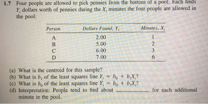 the bottom of pool. Each finds Four people are allowed to pick pennies from Y, dollars worth of pennies during the X, minutes the four people are allowed in the pool: 1.7 a Minutes, X Dollars Found, Y, 2.00 5.00 6.00 7.00 Person (a) What is the centroid for this sample? (b) What is b, of the least squares line Y bo + bX? (c) What is bo of the least squares line Y bo t bX? (d) Interpretation: People tend to find aboutfor each additional minute in the pool.