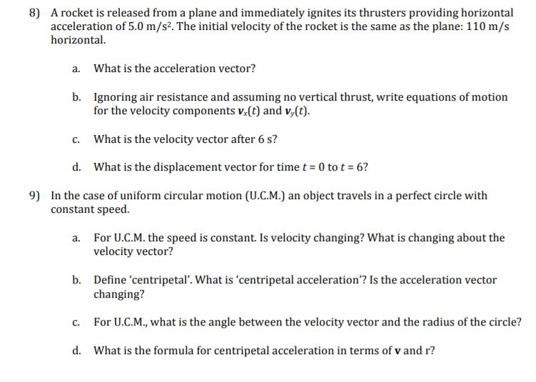 8) A rocket is released from a plane and immediately ignites its thrusters providing horizontal acceleration of 5.0 m/s2. The initial velocity of the rocket is the same as the plane: 110 m/s horizontal. a. What is the acceleration vector? b. Ignoring air resistance and assuming no vertical thrust, write equations of motion for the velocity components v(t) and v(t) What is the velocity vector after 6 s? d. What is the displacement vector for time t 0 tot 6? 9) In the case of uniform circular motion (U.C.M.) an object travels in a perfect circle with constant speed For U.C.M. the speed is constant. Is velocity changing? What is changing about the velocity vector? a. b. Define centripetal. What is centripetal acceleration? Is the acceleration vector changing? For U.С.М., what is the angle between the velocity vector and the radius of the circle? What is the formula for centripetal acceleration in terms of v and r? d.