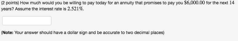 (2 points) How much would you be willing to pay today for an annuity that promises to pay you $6,000.00 for the next 14 years? Assume the interest rate is 2.521%. (Note: Your answer should have a dollar sign and be accurate to two decimal places)