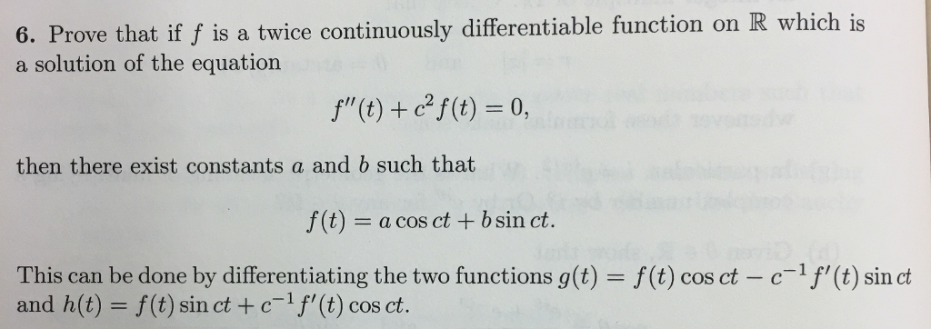 1S 6. Prove that if f is a twice continuously differentiable function on R which is a solution of the equation f(t) f(t) 0, then there exist constants a and b such that f (t)- a cos ct b sin ct. This can be done by differentiating the two functions g(t) = f(t) cos ct-c 1 and h(t)- f (t) sin ct + cf(t) cos ct. (t) sin ct