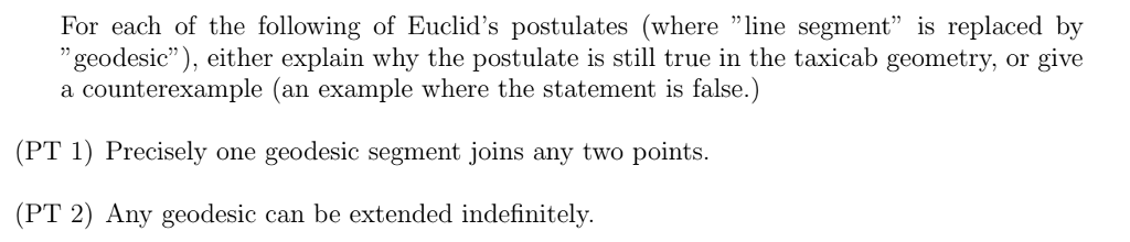 For each of the following of Euclids postulates (where line segment is replaced by geodesic), either explain why the postulate is still true in the taxicab geometry, or give a counterexample (an example where the statement is false.) (PT 1) Precisely one geodesic segment joins any two points. (PT 2) Any geodesic can be extended indefinitely