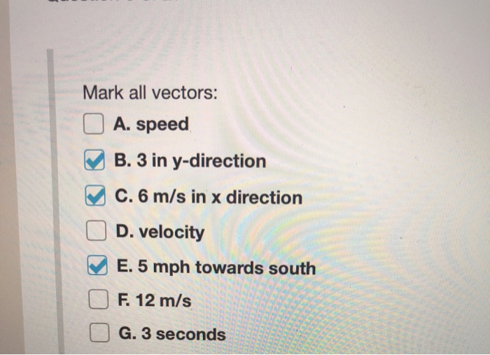 Mark all vectors: A. speed B. 3 in y-direction C. 6 m/s in x direction D. velocity E. 5 mph towards south F 12 m/s G. 3 secon