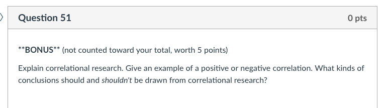 Question 51 O pts BONUS (not counted toward your total, worth 5 points) Explain correlational research. Give an example of a
