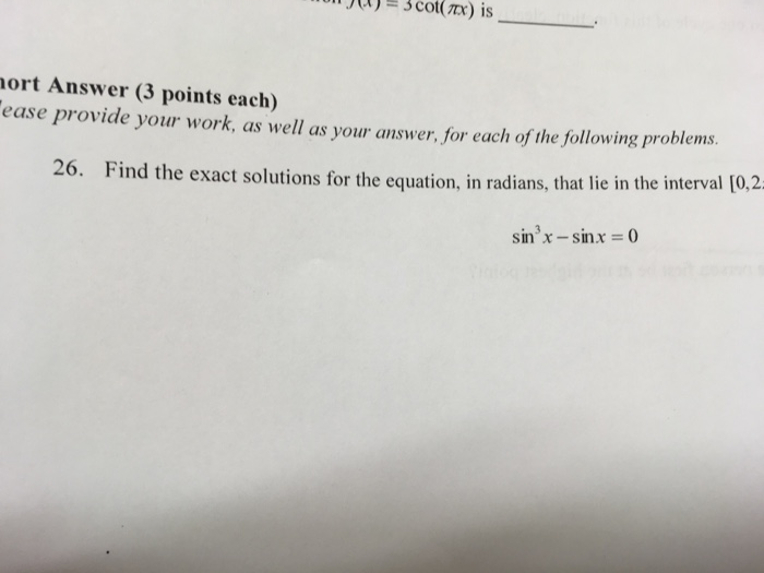 ort Answer (3 points each) ease provide your work, as well as your answer, for each of the following problems. 26. Find the exact solution s for the equation, in radians, that lie in the interval [0,2 sin3x -sinx 0