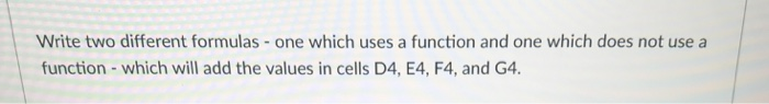 Write two different formulas -one which uses a function and one which does not use a function-which will add the values in cells D4, E4, F4, and G4