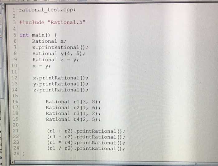 1 rational_test.cpp: 3 #include Rationalh 5 int main) Rational xi x.printRational (); Rational y (4, 5); Rational zy 8 10 x=y; 12.printRational) 13 14 15 16 17 18 19 20 21 y.printRational (): z.printRational (); Rational rl (3, 8) Rational r2 (1, 6); Rational r3 (1, 2) Rational r4 (2, 5) (rl r2).printRational ) (r3 r2) printRational ); (rl r4) printRational ) (rl r2) printRational (); 23 24 25