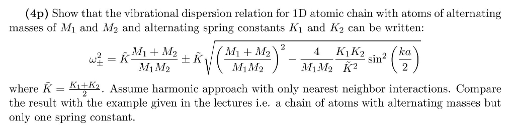 (4p) Show that the vibrational dispersion relation for 1D atomic chain with atoms of alternating masses of Mi and M2 and alte