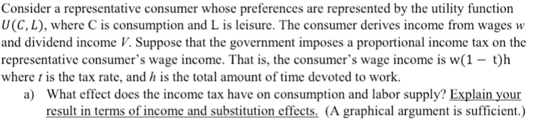 Consider a representative consumer whose preferences are represented by the utility function U(C, L), where C is consumption and L is leisure. The consumer derives income from wages w and dividend income V. Suppose that the government imposes a proportional income tax on the representative consumers wage income. That is, the consumers wage income is w(1 - t)h where t is the tax rate, and h is the total amount of time devoted to work. What effect does the income tax have on consumption and labor supply? Explain your result in terms of income and substitution effects. (A graphical argument is sufficient.) a)