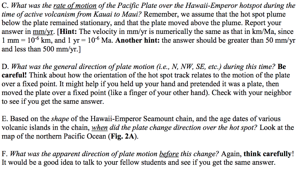 C. What was the rate of motion of the Pacific Plate over the Hawaii-Emperor hotspot during the time of active volcanismfrom Kauai to Maui? Remember, we assume that the hot spot plume below the plate remained stationary, and that the plate moved above the plume. Report your answer in mm/yr. [Hint: The velocity in mm/yr is numerically the same as that in km/Ma, since 1 mm-10-6 km, and 1 Anot and less than 500 mm/yr.] - 10-6 Ma. Another hint: the answer should be greater than 50 mm/yr D. What was the general direction of plate motion (i.e., N, NW, SE, etc.) during this time? Bie careful! Think about how the orientation of the hot spot track relates to the motion of the plate over a fixed point. It might help if you held up your hand and pretended it was a plate, then moved the plate over a fixed point (like a finger of your other hand). Check with your neighbor to see if you get the same answer E. Based on the shape of the Hawaii-Emperor Seamount chain, and the age dates of various volcanic islands in the chain, when did the plate change direction over the hot spot? Look at the map of the northern Pacific Ocean (Fig. 2A) F. What was the apparent direction of plate motion before this change? Again, think carefully! It would be a good idea to talk to your fellow students and see if you get the same answer.