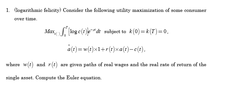 1. (logarithmic felicity) Consider the following utility maximization of some consumer over time. Mr,( .1。[loge(t) e--dt subject to k(0)=k(T)=0, a(t)-w(t)x1+r(t)xa(t)-c(t). where w(t) and r(t) are given paths of real wages and the real rate of return of the single asset. Compute the Euler equation.