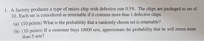 I. A factory produces a type of micro chip with defective rate 0.5%. The chips are packaged as set of 10. Each set is considered as returnable if it contains more than 1 defective chips. (a) (10 points) What is the probability that a randomly chosen set is returnable? (b) (10 points) If a customer buys 10000 sets, approximate the probability that he will return more than 5 sets?