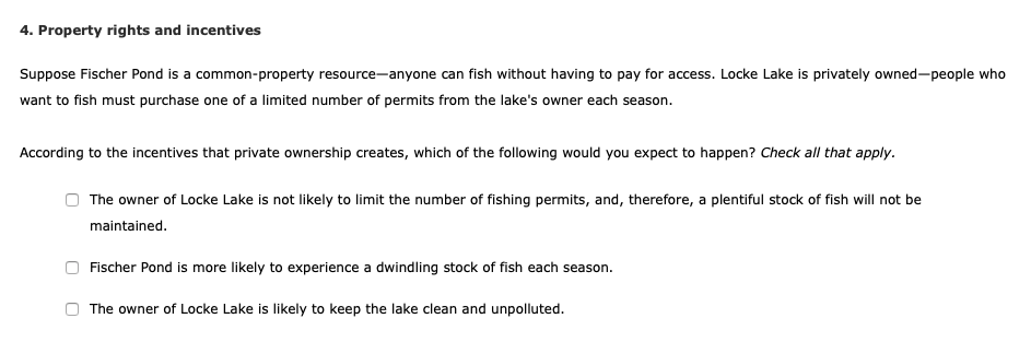 4. Property rights and incentives Suppose Fischer Pond is a common-property resource-anyone can fish without having to pay for access. Locke Lake is privately owned-people who want to fish must purchase one of a limited number of permits from the lakes owner each season According to the incentives that private ownership creates, which of the following would you expect to happen? Check all that apply. The owner of Locke Lake is not likely to limit the number of fishing permits, and, therefore, a plentiful stock of fish will not be maintained O Fischer Pond is more likely to experience a dwindling stock of fish each season . The owner of Locke Lake is likely to keep the lake clean and unpolluted.