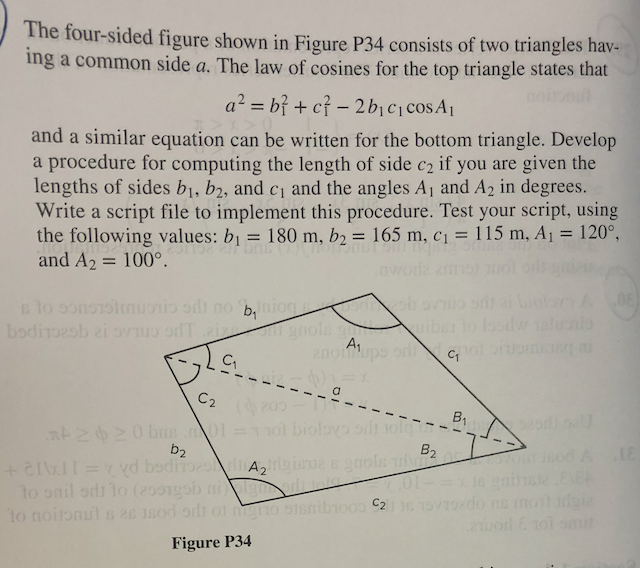The four-sided figure shown in Figure P34 consists of two triangles hav. ing a common side a. The law of cosines for the top triangle states that and a similar equation can be written for the bottom triangle. Develop a procedure for computing the length of side c2 if you are given the lengths of sides b1, b2, and c1 and the angles Aj and A2 in degrees. Write a script file to implement this procedure. Test your script, using the following values: b1 180 m, b2 165 m, c1 115 m, Ai 120° and A2 = 100° . C1 B2 p2. C2 Figure P34