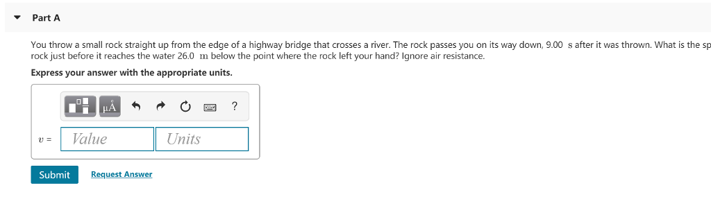 Part A You throw a small rock straight up from the edge of a highway bridge that crosses a river. The rock passes you on its way down, 9.00 s after it was thrown. What is the sp rock just before it reaches the water 26.0 m below the point where the rock left your hand? Ignore air resistance. Express your answer with the appropriate units. u= 1 Value Units Submit Request Answer