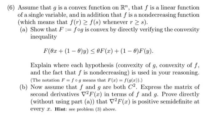 (6) Assume that g is a convex function on R, that f is a linear function of a single variable, and in addition that f is a nondecreasing function (which means that f(r) 2 f (s) whenever r 2 s). (a) Show that F fog is convex by directly verifying the convexity inequality F(θε + (1-9)y) < 0F(x) + (1-0)F(y). Explain where each hypothesis (convexity of g, convexity of f, and the fact that f is nondecreasing) is used in your reasoning. (The notation F f o g means that F(x)-f(g()).) (b) Now assume that f and g are both C2. Express the matrix of second derivatives ▽2F(x) in terms of f and g. Prove directly (without using part (a)) that V2F(x) is positive semidefinite at every . Hint: see problem (3) above