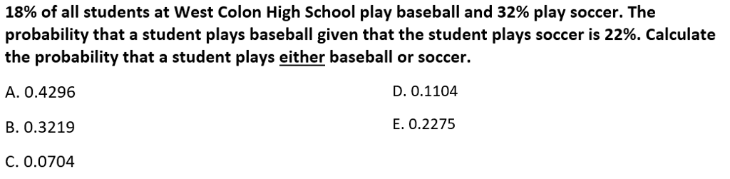 18% of all students at West Colon High School play baseball and 32% play soccer. The probability that a student plays baseball given that the student plays soccer is 22%. Calculate the probability that a student plays either baseball or soccer. A. 0.4296 D. 0.1104 B. 0.3219 E. 0.2275 C. 0.0704
